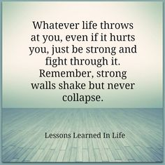 Whatever life throws at you, even if it hurts you, just be strong and fight through it. Remember, strong walls shake but never collapse. Stay Strong Quotes, Quotes To Live By, Me Quotes, Anger Quotes, Quotes Images, Lessons Learned In Life, Life Lessons, Life Struggle Quotes, Motivational Quotes For Life