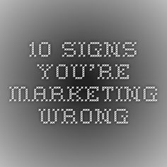 10 Signs you're marketing wrong
