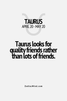 Taurus looks for quality friends rather than lots of friends