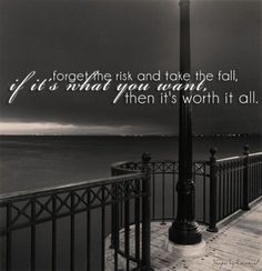 forget the risk & take the fall; if it's what you want then it's worth it all..