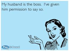 """My husband's grandparents had a sign I. Their kitchen that was something like this. I think it said """"I'm the boss, and my wife gave me permission to say so."""" They had another that said something like """"The opinions expressed by the husband do not necessarily reflect the views of the management."""""""