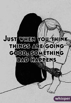 """""""Just when you think things are going good, something bad happens"""""""