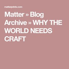 Matter  » Blog Archive   » WHY THE WORLD NEEDS CRAFT