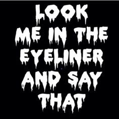 Look me in the eyeliner and say that.Quote
