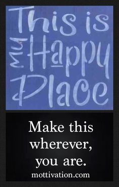 Rather than making your happy place a destination, make it a way of being. Chris Mott - www.mottivation.com