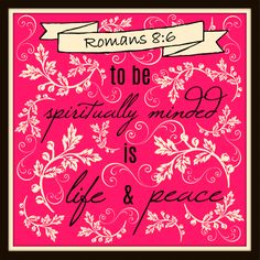 """""""To be spiritually minded is life and peace."""" ~Romans 8:6"""