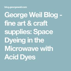 George Weil Blog - fine art & craft supplies: Space Dyeing in the Microwave with Acid Dyes
