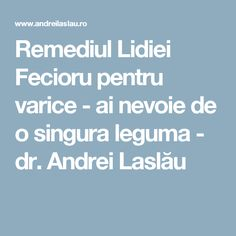 Remediul Lidiei Fecioru pentru varice - ai nevoie de o singura leguma - dr. Andrei Laslău Varicose Veins, Health, Health Care, Salud