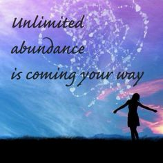 Unlimited Abundance is coming your way ... Abundance in every area of your life!