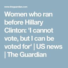 Women who ran before Hillary Clinton: 'I cannot vote, but I can be voted for' | US news | The Guardian