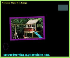 Playhouse Plans With Swings 080208 - Woodworking Plans and Projects!