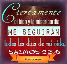 Ciertamente el bien y la misericordia me seguirán todos los días de mi vida, Y en la casa de Jehová moraré por largos días. Salmos 23:6