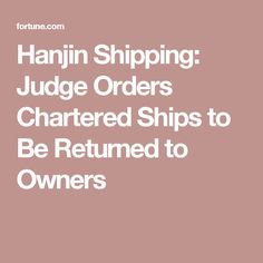 Hanjin Shipping: Judge Orders Chartered Ships to Be Returned to Owners