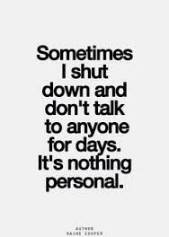 Sometimes I shut down and don't talk to anyone for days