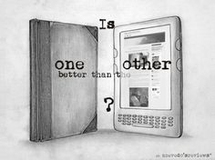 Is one of them better? (click to read the article) ~ You're still reading what the author has written either way. Books & ebooks shouldn't have to compete, & if a person has a preference over one, than so be it. Everything evolves no matter how you feel about something.
