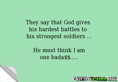 They say that God gives  his hardest battles to  his strongest soldiers ...  He must think I am one bada$$.....