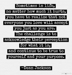 Sometimes in life, no matter how much it hurts, you have to realize that not everyone will accept you just as you are. The challenge is to acknowledge their perception for what it is, and continue to be true to yourself and your purpose. Dean Jackson