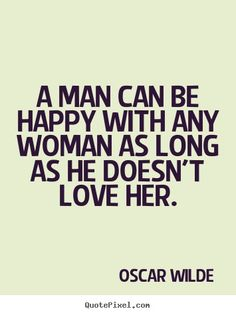A man can be happy with any woman as long as he doesn't love her.  Oscar Wilde