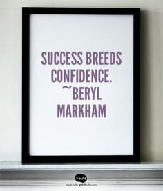 Success breeds confidence. ~Beryl Markham