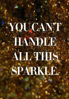 you can't handle all this sparkle.