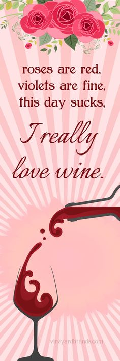 roses are red, violets are fine, this day sucks, I really love wine.