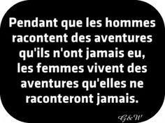 Pendant que les hommes racontent des aventures qu'ils n'ont jamais eu, les femmes vivent des aventures qu'elles ne raconteront jamais.                                                                                                                                                                                 Plus