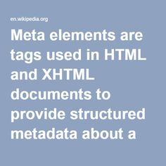 Meta Elements-- are tags used in HTML & XHTML documents to provide structured metadata about a Web page. They are part of a web page's head section. Multiple Meta elements with different attributes can be used on the same page. Meta elements can be used to specify page description, keywords & any other metadata not provided through the other head elements & attributes. The meta element has two uses: either to emulate the use of an HTTP response header field, or to embed additional metada...