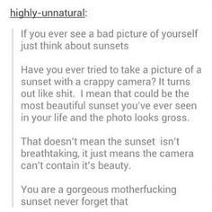 You are a gorgeous sunset, never forget that..
