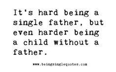 It's hard being a single father, but even harder being a child without a father