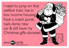 OMG--- EXACTLY like someone that we know.I need to jump on that welfare train, live in low income housing, have a coach purse, nails done, new car & still have my Christmas gifts donated. Very Merry Christmas, Christmas Humor, Christmas Music, Christmas Eve, Christmas Gifts, Welfare Quotes, Some Quotes, E Cards, Someecards