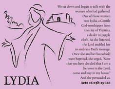 "LYDIA ""We sat down and began to talk with the women who had gathered. One of those women was Lydia, a Gentile God-worshipper from the city of Thyatira, a dealer in purple cloth. As she listened, the Lord enabled her to embrace Paul's message. Once she and her household were baptized, she urged, 'Now that you have decided that I am a believer in the Lord, come and stay in my house.' And she persuaded us."" —Acts 16:13b-15 CEB"