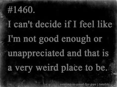 I can't decide if I feel like I'm not good enough or unappreciated. And that is a very weird place to be.