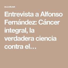 Entrevista a Alfonso Fernández: Cáncer integral, la verdadera ciencia contra el…