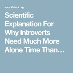 Scientific Explanation For Why Introverts Need Much More Alone Time Than…