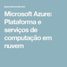 Microsoft Azure: Plataforma e serviços de computação em nuvem