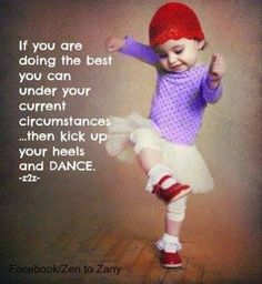 If you are doing the best you can under your current circumstances...then kick up your heels and DANCE.