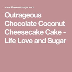 Outrageous Chocolate Coconut Cheesecake Cake - Life Love and Sugar