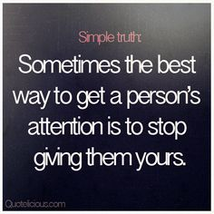 Sometimes the best way to get a person's attention is to stop giving them yours. #quotes