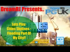 Lets Play: Cities Skylines - Flooding Part Of My City!!!
