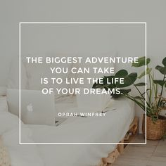 """""""The biggest adventure you can take is to live the life of your dreams."""