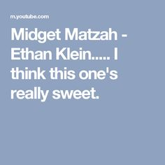 Midget Matzah - Ethan Klein..... I think this one's really sweet. Also... did you ever watch those few videos I put under Occhi Ambra?