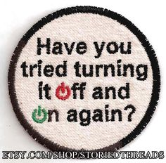 Have You Tried Turning It Off and On Again Patch by StoriedThreads on Etsy https://www.etsy.com/listing/122854089/have-you-tried-turning-it-off-and-on