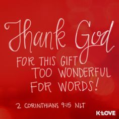 Encouraging Word: Thank God for this gift too wonderful for words! 2 Corinthians 9:15 NLT