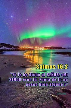 """- Salmos 16:2 - """"Yo le he dicho al SEÑOR: «Mi SEÑOR eres tú. Fuera de ti, no poseo bien alguno.»"""""""