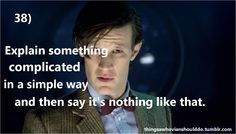 Things a Whovian should do: Explain something complicated in a simple way and then say that it's nothing like that Submitted by: Amber Panda
