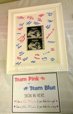 Gender Reveal Baby Shower Sign-in idea: Team Pink or Team Blue. Ask attendees to sign in with the appropriate color marker on a matted and framed ultrasound picture. It's a keepsake Mom to Be will treasure forever!