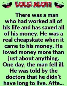 There was a man who had worked all of his life and has saved all of his money. He was a real cheapskate when it came to his money. He loved money more than just about anything. One day, the man fell ill. He was told by the doctors that he didn't… Cop Jokes, Funny Jokes, Hilarious, Mugabe Quotes, Jokes And Riddles, Funny Riddles, Office Jokes, Joke Of The Day, Christian Humor