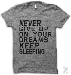 Never give up on your dreams! Keep sleeping!