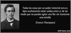 Todas las cosas por un poder inmortal cerca o lejos ocultamente están unidas entre si, de tal modo que no puedes agitar una flor sin trastornar una estrella (Francis Thompson)