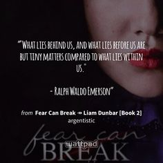 """""What lies behind us, and what lies before us are but tiny matters compared to what lies within us.""  - Ralph Waldo Emerson"" - from Fear Can Break ↠ Liam Dunbar [Book 2] (on Wattpad) https://www.wattpad.com/143625506?utm_source=ios&utm_medium=pinterest&utm_content=share_quote&wp_page=quote&wp_originator=wlbfZUH1fSFhkm4T59wA4cvheUeP1iobnwGPb9Y6wLdXSmoC8i2%2Bh2Ul3n4fWhi7arrEJIZ2zCaakawJTdCUrgvCgnp0xayXQa8BNuZjk3rCmjuuJk%2FGNIGWSlK4e77V #quote #wattpad"
